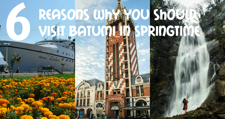 6 Reasons Why You Should Visit Batumi in Springtime
